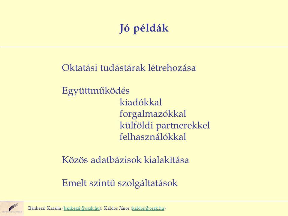 Jó példák Oktatási tudástárak létrehozása Együttműködés kiadókkal forgalmazókkal külföldi partnerekkel felhasználókkal Közös adatbázisok kialakítása Emelt szintű szolgáltatások Bánkeszi Katalin (bankeszi@oszk.hu); Káldos János (kaldos@oszk.hu)bankeszi@oszk.hukaldos@oszk.hu