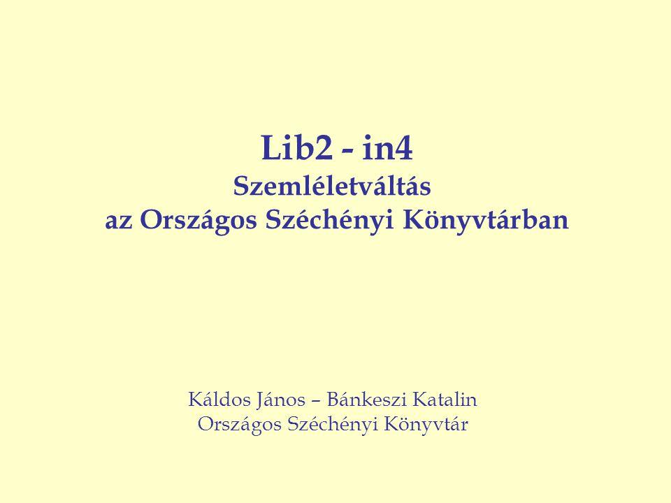Lib2 - in4 Szemléletváltás az Országos Széchényi Könyvtárban Káldos János – Bánkeszi Katalin Országos Széchényi Könyvtár