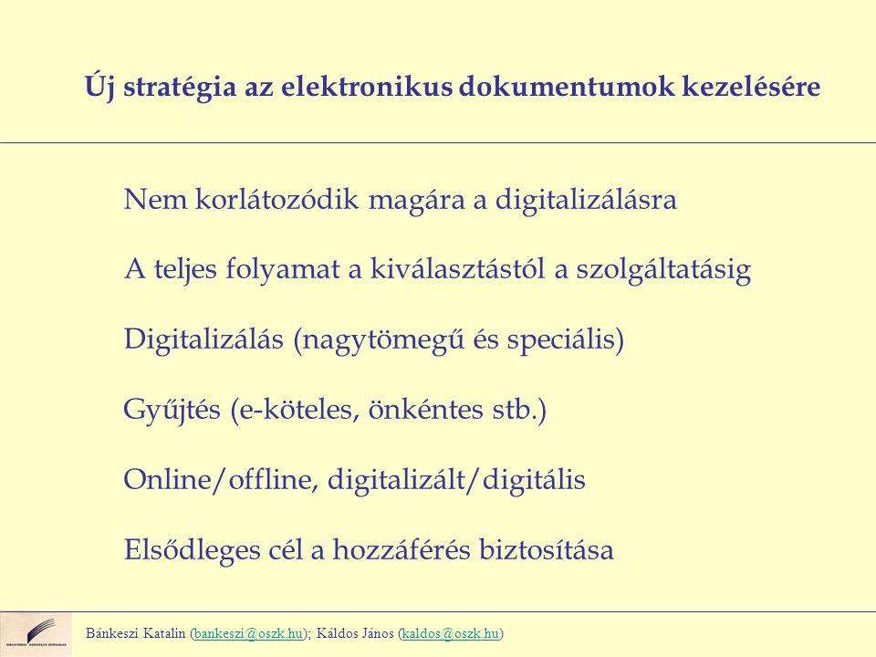 Új stratégia az elektronikus dokumentumok kezelésére Nem korlátozódik magára a digitalizálásra A teljes folyamat a kiválasztástól a szolgáltatásig Digitalizálás (nagytömegű és speciális) Gyűjtés (e-köteles, önkéntes stb.) Online/offline, digitalizált/digitális Elsődleges cél a hozzáférés biztosítása Bánkeszi Katalin (bankeszi@oszk.hu); Káldos János (kaldos@oszk.hu)bankeszi@oszk.hukaldos@oszk.hu