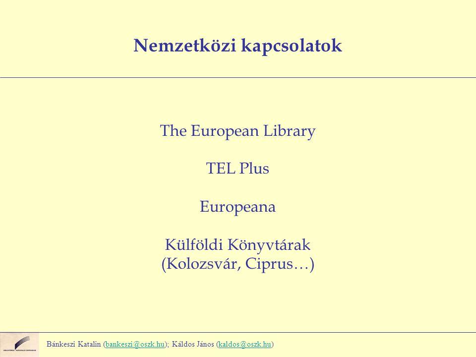 Nemzetközi kapcsolatok The European Library TEL Plus Europeana Külföldi Könyvtárak (Kolozsvár, Ciprus…) Bánkeszi Katalin (bankeszi@oszk.hu); Káldos János (kaldos@oszk.hu)bankeszi@oszk.hukaldos@oszk.hu
