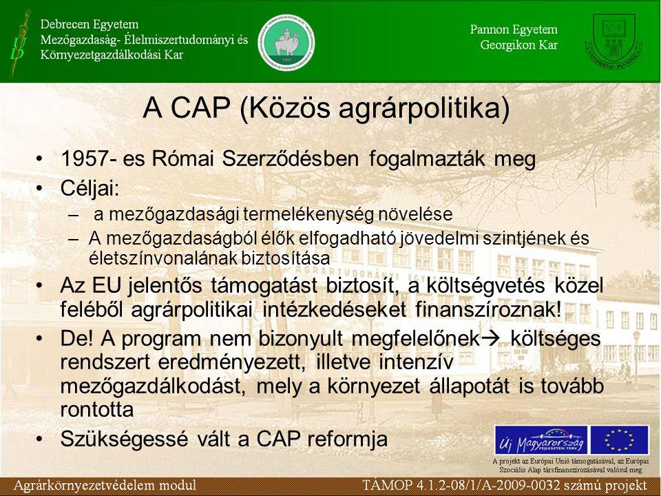 A CAP (Közös agrárpolitika) 1957- es Római Szerződésben fogalmazták meg Céljai: – a mezőgazdasági termelékenység növelése –A mezőgazdaságból élők elfogadható jövedelmi szintjének és életszínvonalának biztosítása Az EU jelentős támogatást biztosít, a költségvetés közel feléből agrárpolitikai intézkedéseket finanszíroznak.