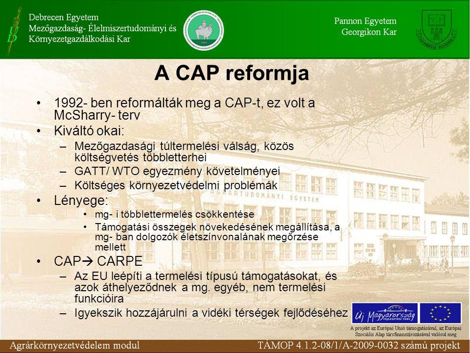 1992- ben reformálták meg a CAP-t, ez volt a McSharry- terv Kiváltó okai: –Mezőgazdasági túltermelési válság, közös költségvetés többletterhei –GATT/ WTO egyezmény követelményei –Költséges környezetvédelmi problémák Lényege: mg- i többlettermelés csökkentése Támogatási összegek növekedésének megállítása, a mg- ban dolgozók életszínvonalának megőrzése mellett CAP  CARPE –Az EU leépíti a termelési típusú támogatásokat, és azok áthelyeződnek a mg.