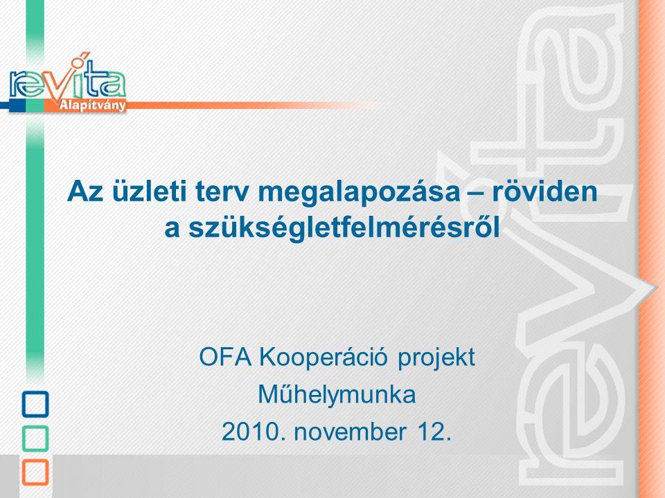 Az üzleti terv megalapozása – röviden a szükségletfelmérésről OFA Kooperáció projekt Műhelymunka 2010.