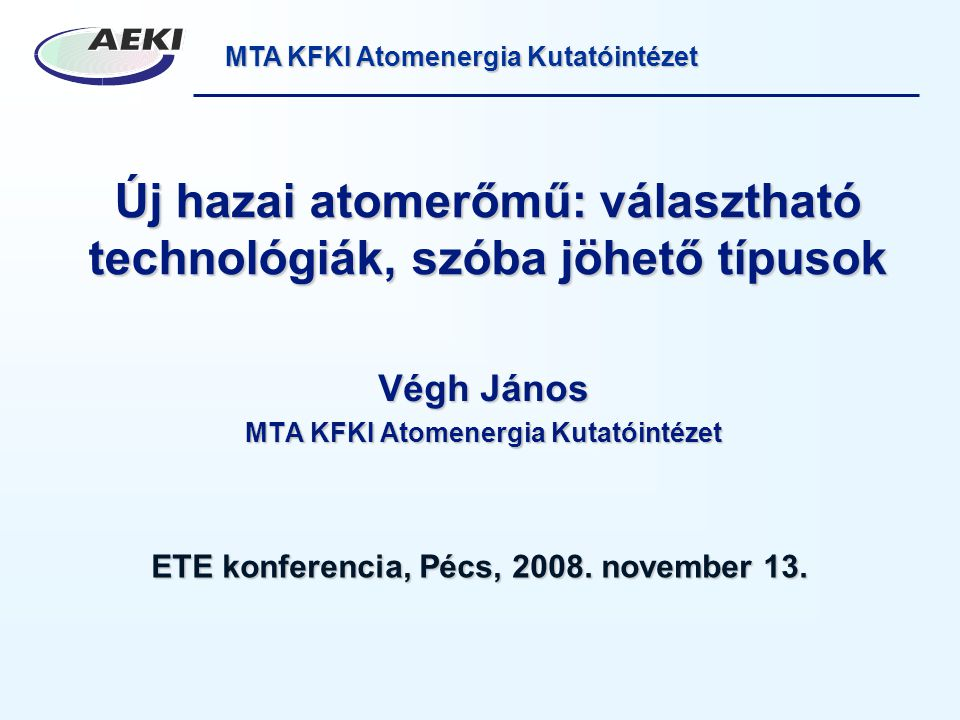 MTA KFKI Atomenergia Kutatóintézet Új hazai atomerőmű: választható technológiák, szóba jöhető típusok Végh János MTA KFKI Atomenergia Kutatóintézet ETE konferencia, Pécs, 2008.