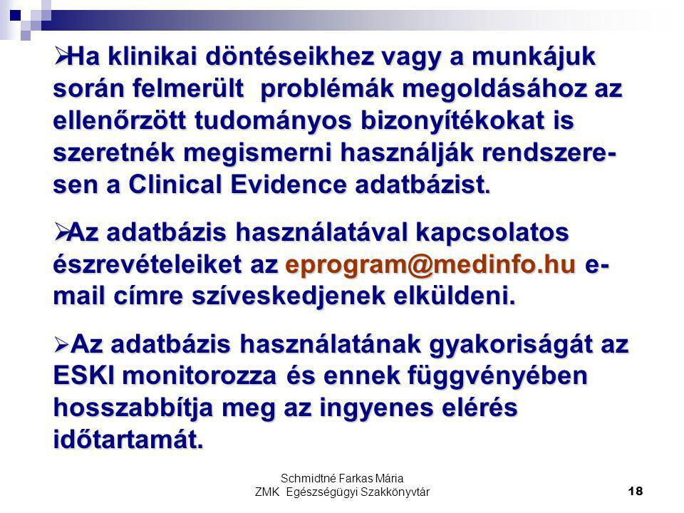 Schmidtné Farkas Mária ZMK Egészségügyi Szakkönyvtár18  Ha klinikai döntéseikhez vagy a munkájuk során felmerült problémák megoldásához az ellenőrzött tudományos bizonyítékokat is szeretnék megismerni használják rendszere- sen a Clinical Evidence adatbázist.