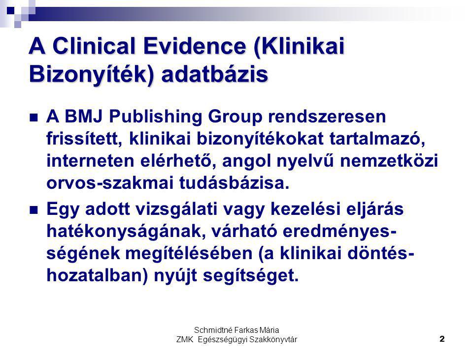 Schmidtné Farkas Mária ZMK Egészségügyi Szakkönyvtár2 A Clinical Evidence (Klinikai Bizonyíték) adatbázis A BMJ Publishing Group rendszeresen frissített, klinikai bizonyítékokat tartalmazó, interneten elérhető, angol nyelvű nemzetközi orvos-szakmai tudásbázisa.