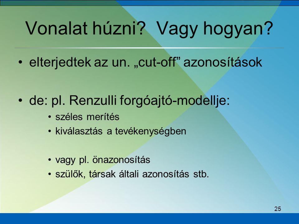 """25 Vonalat húzni? Vagy hogyan? elterjedtek az un. """"cut-off"""" azonosítások de: pl. Renzulli forgóajtó-modellje: széles merítés kiválasztás a tevékenység"""