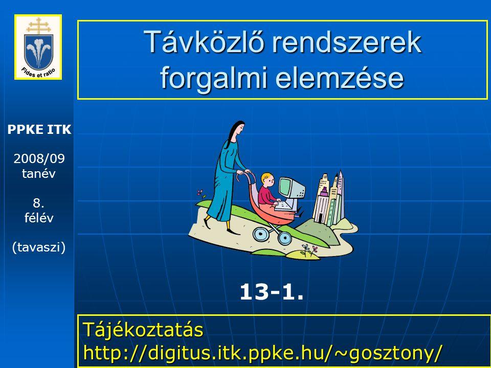 PPKE ITK 2008/09 tanév 8. félév (tavaszi) Távközlő rendszerek forgalmi elemzése Tájékoztatás http://digitus.itk.ppke.hu/~gosztony/ 13-1.