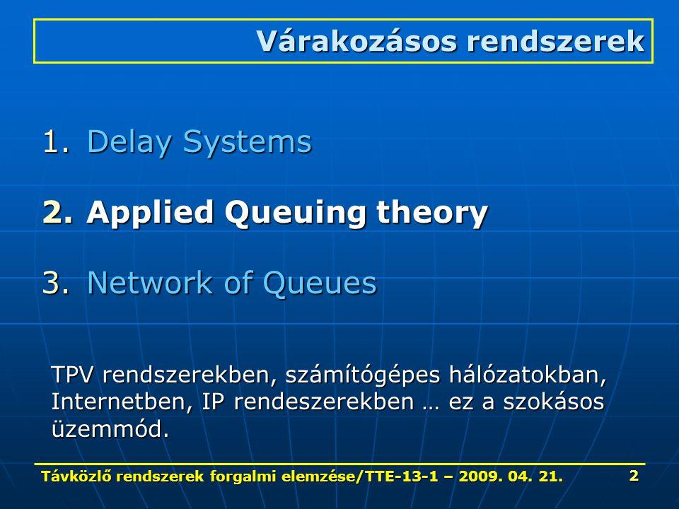 Távközlő rendszerek forgalmi elemzése/TTE-13-1 – 2009. 04. 21. 2 1.Delay Systems 2.Applied Queuing theory 3.Network of Queues Várakozásos rendszerek T