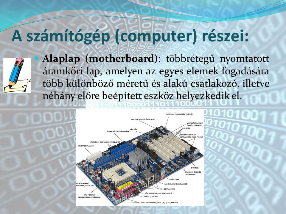 A számítógép (computer) részei: Alaplap (motherboard): többrétegű nyomtatott áramköri lap, amelyen az egyes elemek fogadására több különböző méretű és alakú csatlakozó, illetve néhány előre beépített eszköz helyezkedik el.