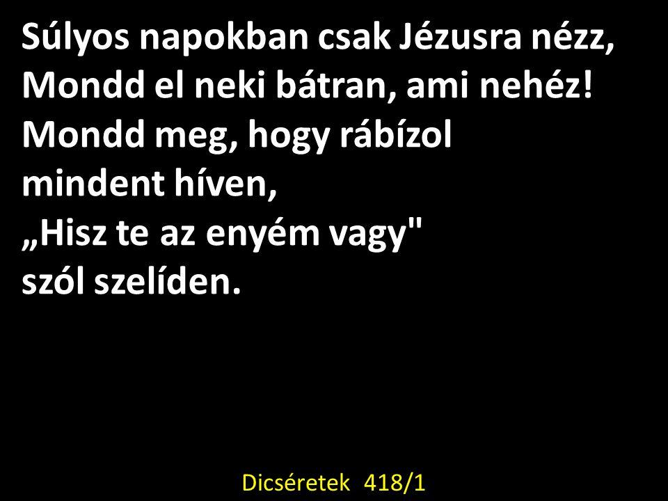 Tekints fel Jézusra, nyomor ha nyom.Hatalmas Király Ő, gazdag nagyon.