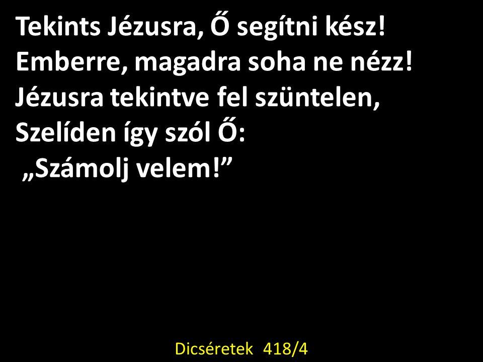 """Tekints Jézusra, Ő segítni kész! Emberre, magadra soha ne nézz! Jézusra tekintve fel szüntelen, Szelíden így szól Ő: """"Számolj velem!"""" Dicséretek 418/4"""