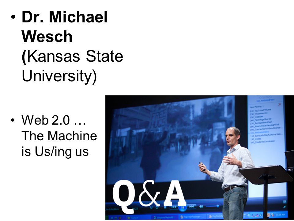Dr. Michael Wesch (Kansas State University) Web 2.0 … The Machine is Us/ing us