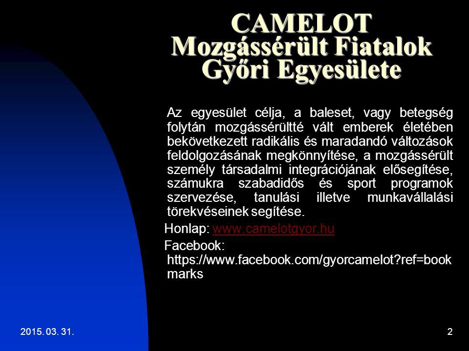 2015. 03. 31.2 CAMELOT Mozgássérült Fiatalok Győri Egyesülete Az egyesület célja, a baleset, vagy betegség folytán mozgássérültté vált emberek életébe
