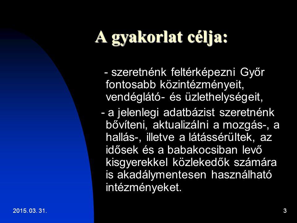 2015. 03. 31.3 A gyakorlat célja: - szeretnénk feltérképezni Győr fontosabb közintézményeit, vendéglátó- és üzlethelységeit, - a jelenlegi adatbázist