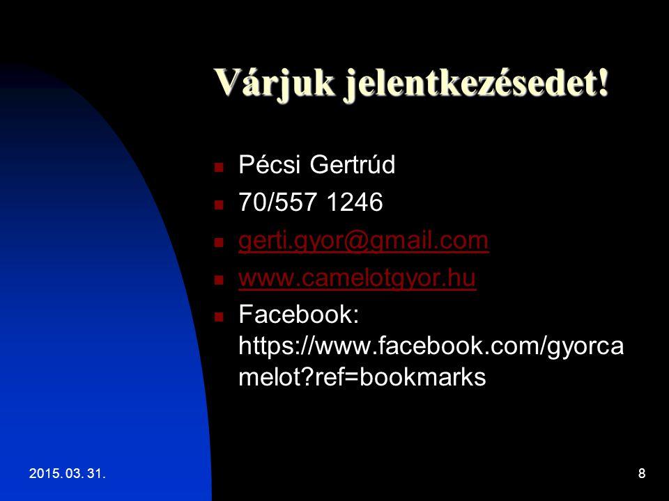 2015. 03. 31.8 Várjuk jelentkezésedet! Pécsi Gertrúd 70/557 1246 gerti.gyor@gmail.com www.camelotgyor.hu Facebook: https://www.facebook.com/gyorca mel