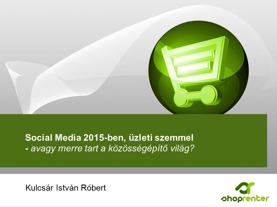 Social Media 2015-ben, üzleti szemmel - avagy merre tart a közösségépítő világ.