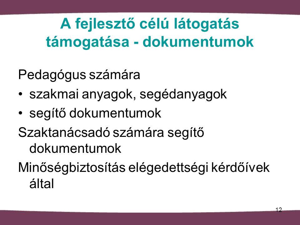 A fejlesztő célú látogatás támogatása - dokumentumok Pedagógus számára szakmai anyagok, segédanyagok segítő dokumentumok Szaktanácsadó számára segítő dokumentumok Minőségbiztosítás elégedettségi kérdőívek által 12
