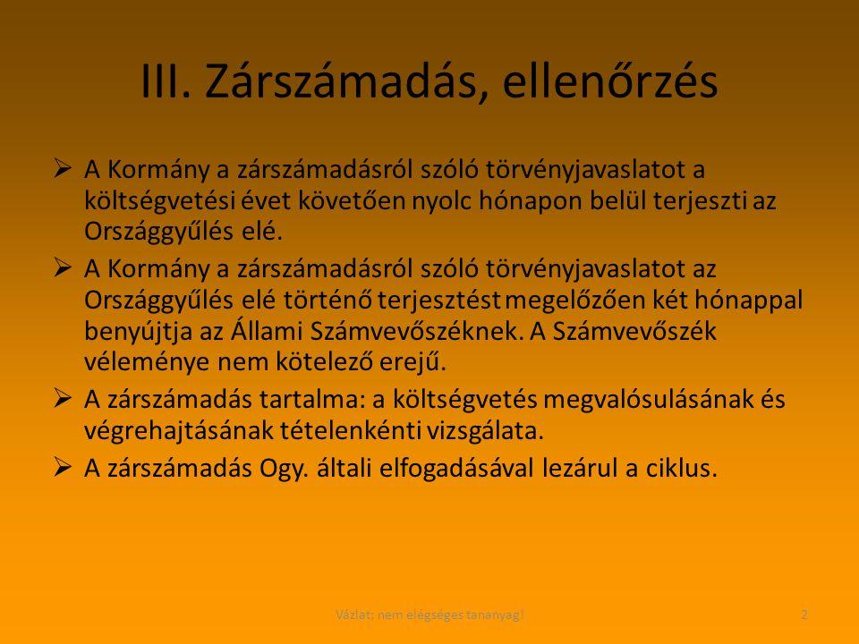 Vázlat; nem elégséges tananyag!2 III. Zárszámadás, ellenőrzés  A Kormány a zárszámadásról szóló törvényjavaslatot a költségvetési évet követően nyolc