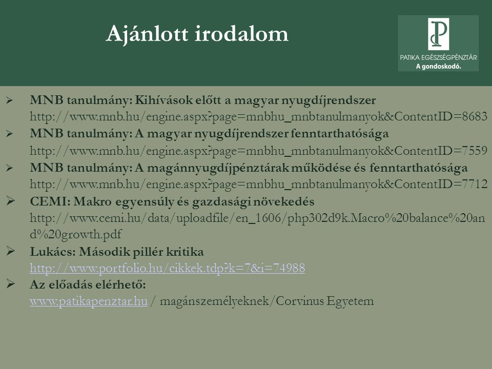 Ajánlott irodalom  MNB tanulmány: Kihívások előtt a magyar nyugdíjrendszer http://www.mnb.hu/engine.aspx page=mnbhu_mnbtanulmanyok&ContentID=8683  MNB tanulmány: A magyar nyugdíjrendszer fenntarthatósága http://www.mnb.hu/engine.aspx page=mnbhu_mnbtanulmanyok&ContentID=7559  MNB tanulmány: A magánnyugdíjpénztárak működése és fenntarthatósága http://www.mnb.hu/engine.aspx page=mnbhu_mnbtanulmanyok&ContentID=7712  CEMI: Makro egyensúly és gazdasági növekedés http://www.cemi.hu/data/uploadfile/en_1606/php302d9k.Macro%20balance%20an d%20growth.pdf  Lukács: Második pillér kritika http://www.portfolio.hu/cikkek.tdp k=7&i=74988 http://www.portfolio.hu/cikkek.tdp k=7&i=74988  Az előadás elérhető: www.patikapenztar.hu / magánszemélyeknek/Corvinus Egyetem www.patikapenztar.hu