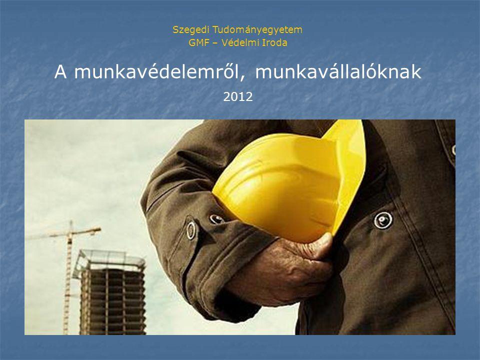 Szegedi Tudományegyetem GMF – Védelmi Iroda A munkavédelemről, munkavállalóknak 2012