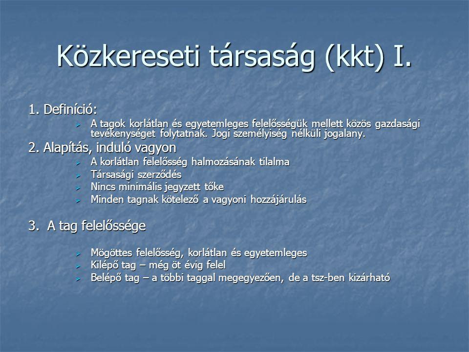 Közkereseti társaság (kkt) I. 1. Definíció:  A tagok korlátlan és egyetemleges felelősségük mellett közös gazdasági tevékenységet folytatnak. Jogi sz