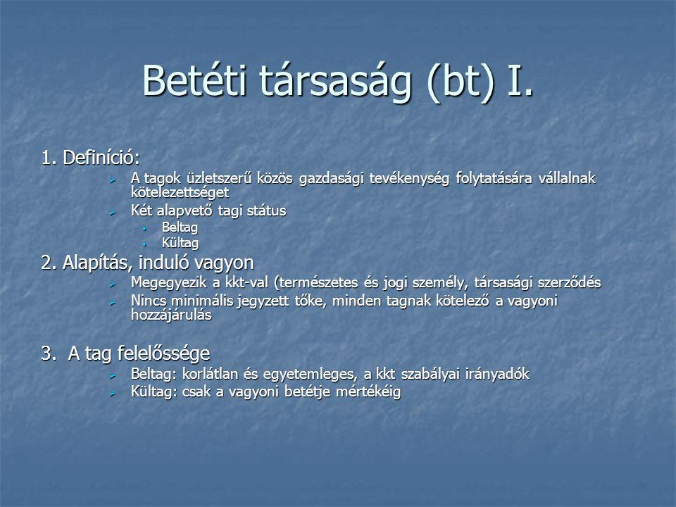 Betéti társaság (bt) I. 1. Definíció:  A tagok üzletszerű közös gazdasági tevékenység folytatására vállalnak kötelezettséget  Két alapvető tagi stát