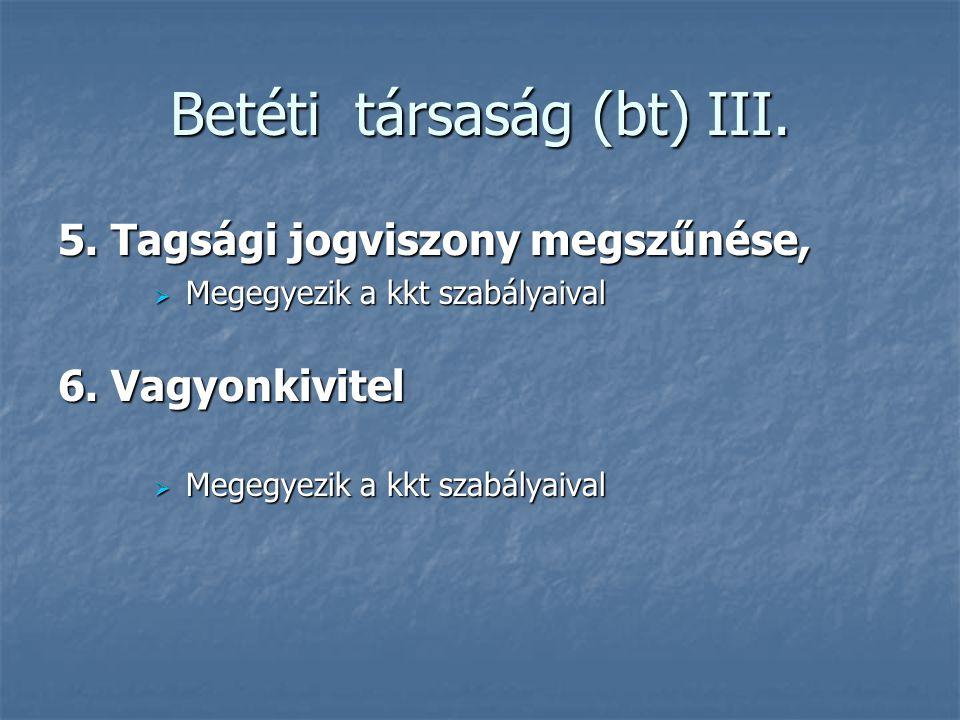 Betéti társaság (bt) III. 5. Tagsági jogviszony megszűnése,  Megegyezik a kkt szabályaival 6. Vagyonkivitel  Megegyezik a kkt szabályaival