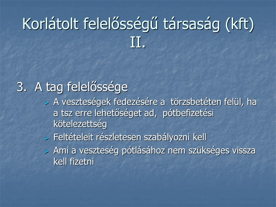 Korlátolt felelősségű társaság (kft) II. 3. A tag felelőssége  A veszteségek fedezésére a törzsbetéten felül, ha a tsz erre lehetőséget ad, pótbefize