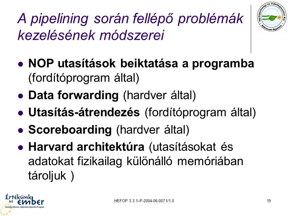 HEFOP 3.3.1–P-2004-06-0071/1.019 A pipelining során fellépő problémák kezelésének módszerei NOP utasítások beiktatása a programba (fordítóprogram által) Data forwarding (hardver által) Utasítás-átrendezés (fordítóprogram által) Scoreboarding (hardver által) Harvard architektúra (utasításokat és adatokat fizikailag különálló memóriában tároljuk )