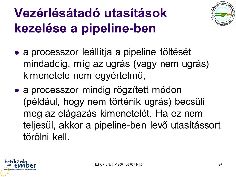 HEFOP 3.3.1–P-2004-06-0071/1.020 Vezérlésátadó utasítások kezelése a pipeline-ben a processzor leállítja a pipeline töltését mindaddig, míg az ugrás (vagy nem ugrás) kimenetele nem egyértelmű, a processzor mindig rögzített módon (például, hogy nem történik ugrás) becsüli meg az elágazás kimenetelét.