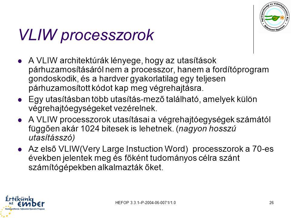 HEFOP 3.3.1–P-2004-06-0071/1.026 VLIW processzorok A VLIW architektúrák lényege, hogy az utasítások párhuzamosításáról nem a processzor, hanem a fordítóprogram gondoskodik, és a hardver gyakorlatilag egy teljesen párhuzamosított kódot kap meg végrehajtásra.