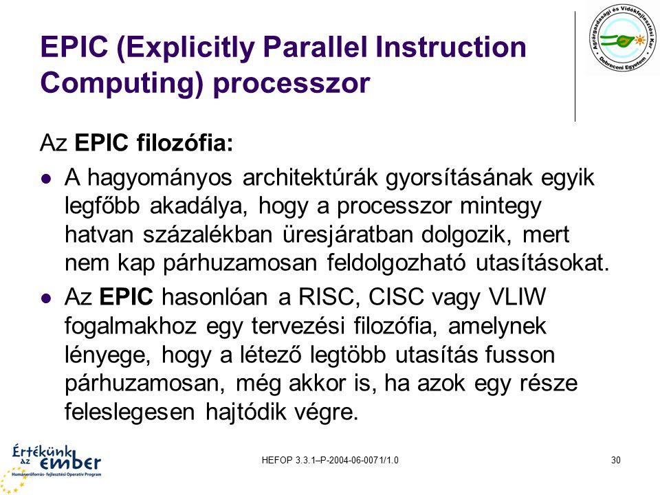HEFOP 3.3.1–P-2004-06-0071/1.030 EPIC (Explicitly Parallel Instruction Computing) processzor Az EPIC filozófia: A hagyományos architektúrák gyorsításának egyik legfőbb akadálya, hogy a processzor mintegy hatvan százalékban üresjáratban dolgozik, mert nem kap párhuzamosan feldolgozható utasításokat.