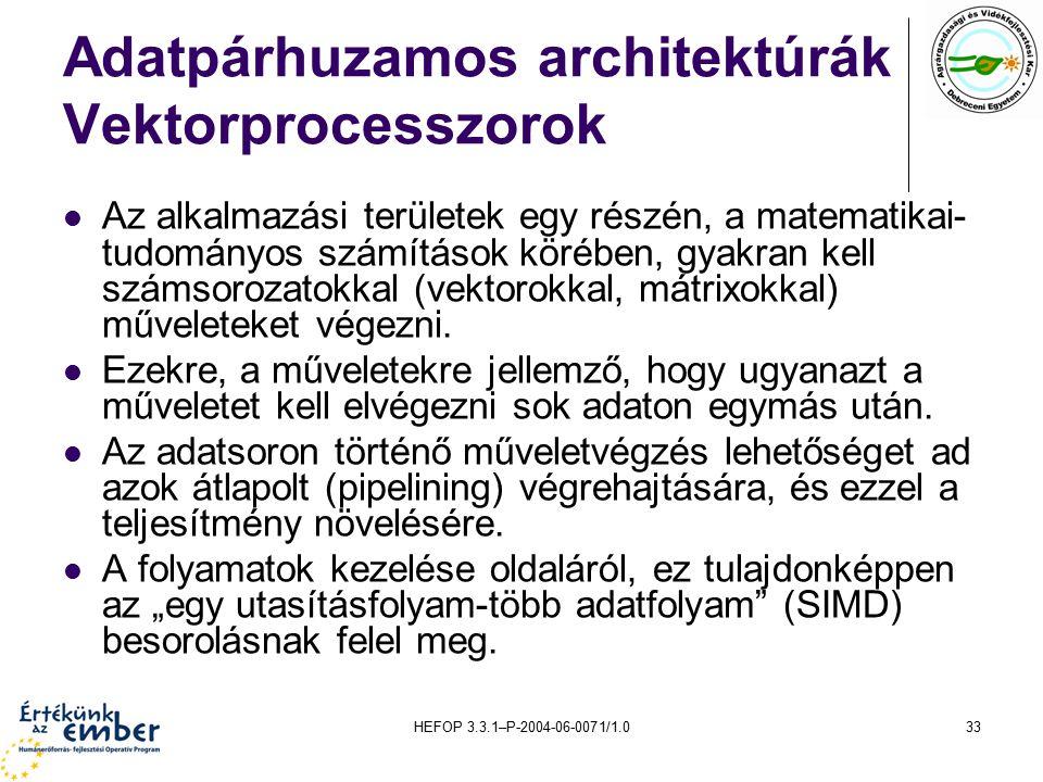 HEFOP 3.3.1–P-2004-06-0071/1.033 Adatpárhuzamos architektúrák Vektorprocesszorok Az alkalmazási területek egy részén, a matematikai- tudományos számítások körében, gyakran kell számsorozatokkal (vektorokkal, mátrixokkal) műveleteket végezni.