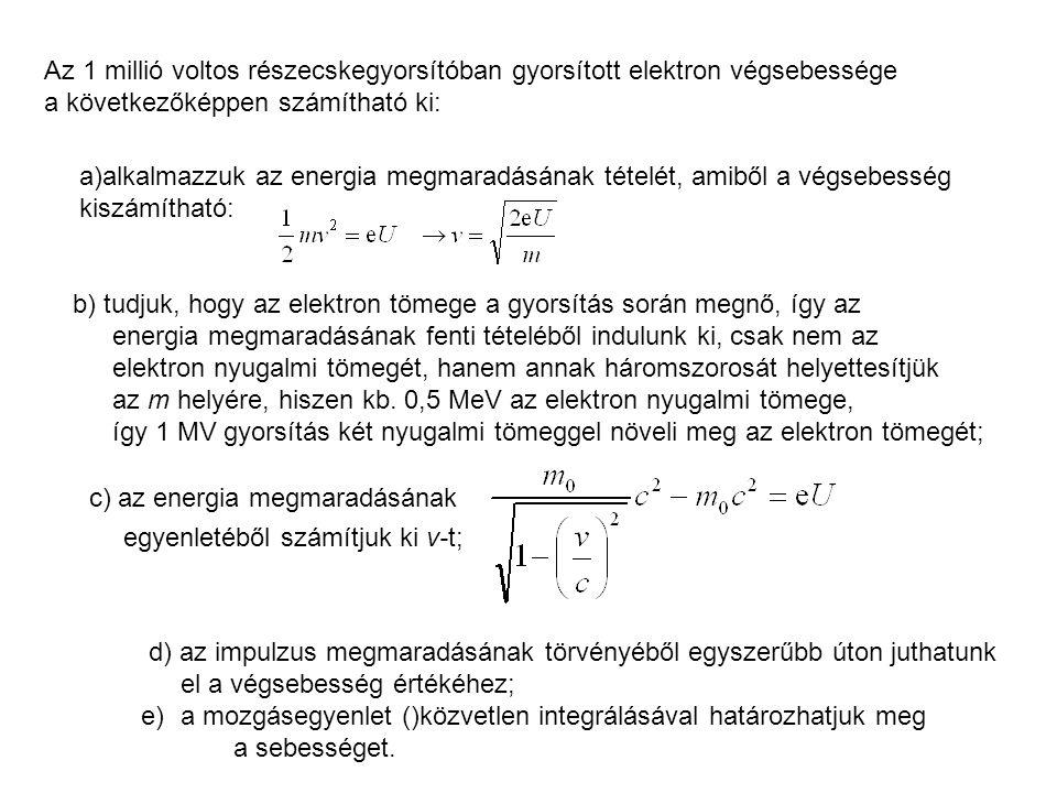 Az 1 millió voltos részecskegyorsítóban gyorsított elektron végsebessége a következőképpen számítható ki: a)alkalmazzuk az energia megmaradásának tételét, amiből a végsebesség kiszámítható: b) tudjuk, hogy az elektron tömege a gyorsítás során megnő, így az energia megmaradásának fenti tételéből indulunk ki, csak nem az elektron nyugalmi tömegét, hanem annak háromszorosát helyettesítjük az m helyére, hiszen kb.