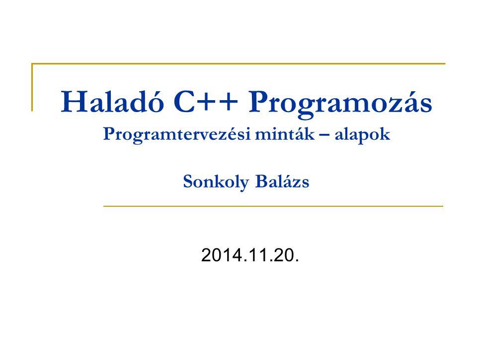 Haladó C++ Programozás Programtervezési minták – alapok Sonkoly Balázs 2014.11.20.