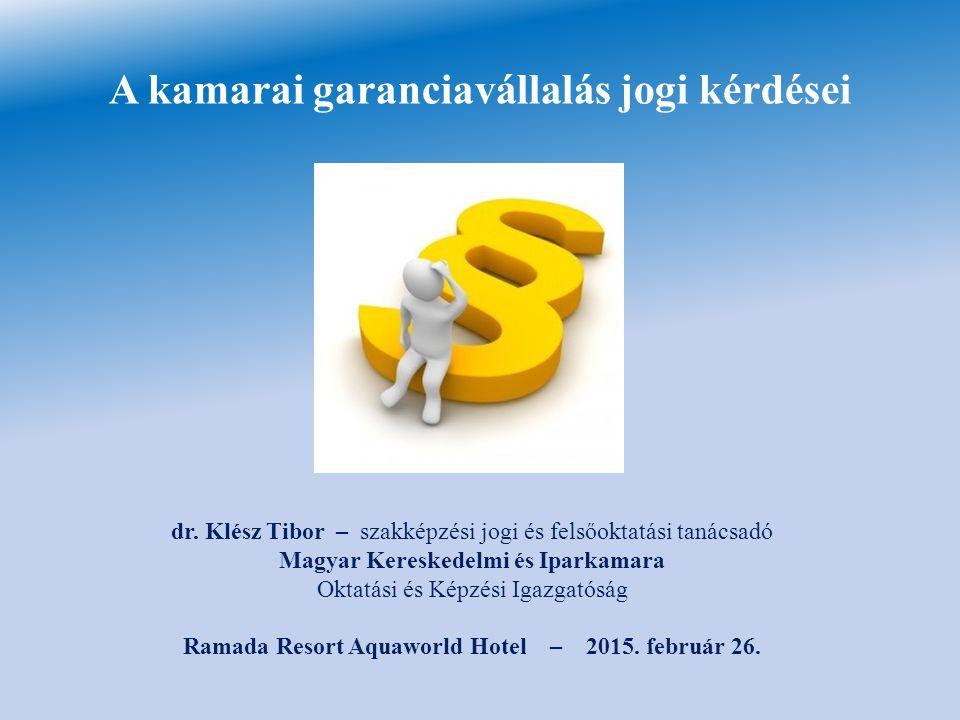 A kamarai garanciavállalás jogi kérdései dr. Klész Tibor – szakképzési jogi és felsőoktatási tanácsadó Magyar Kereskedelmi és Iparkamara Oktatási és K