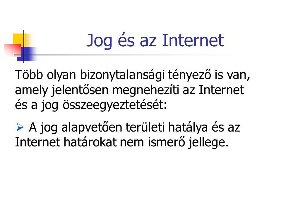 Jog és az Internet Több olyan bizonytalansági tényező is van, amely jelentősen megnehezíti az Internet és a jog összeegyeztetését:  A jog alapvetően területi hatálya és az Internet határokat nem ismerő jellege.