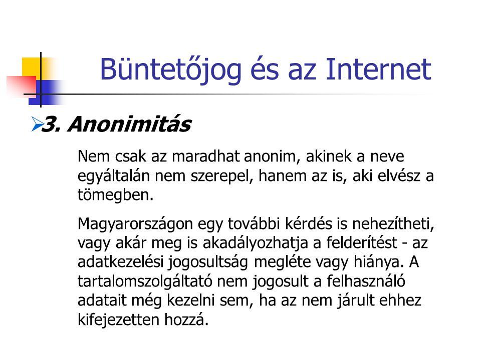 Büntetőjog és az Internet  3. Anonimitás Nem csak az maradhat anonim, akinek a neve egyáltalán nem szerepel, hanem az is, aki elvész a tömegben. Magy