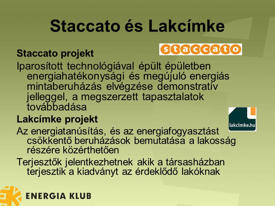 Staccato és Lakcímke Staccato projekt Iparosított technológiával épült épületben energiahatékonysági és megújuló energiás mintaberuházás elvégzése demonstratív jelleggel, a megszerzett tapasztalatok továbbadása Lakcímke projekt Az energiatanúsítás, és az energiafogyasztást csökkentő beruházások bemutatása a lakosság részére közérthetően Terjesztők jelentkezhetnek akik a társasházban terjesztik a kiadványt az érdeklődő lakóknak