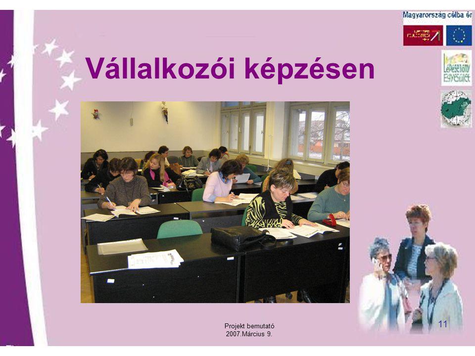 Projekt bemutató 2007.Március 9. 11 Vállalkozói képzésen