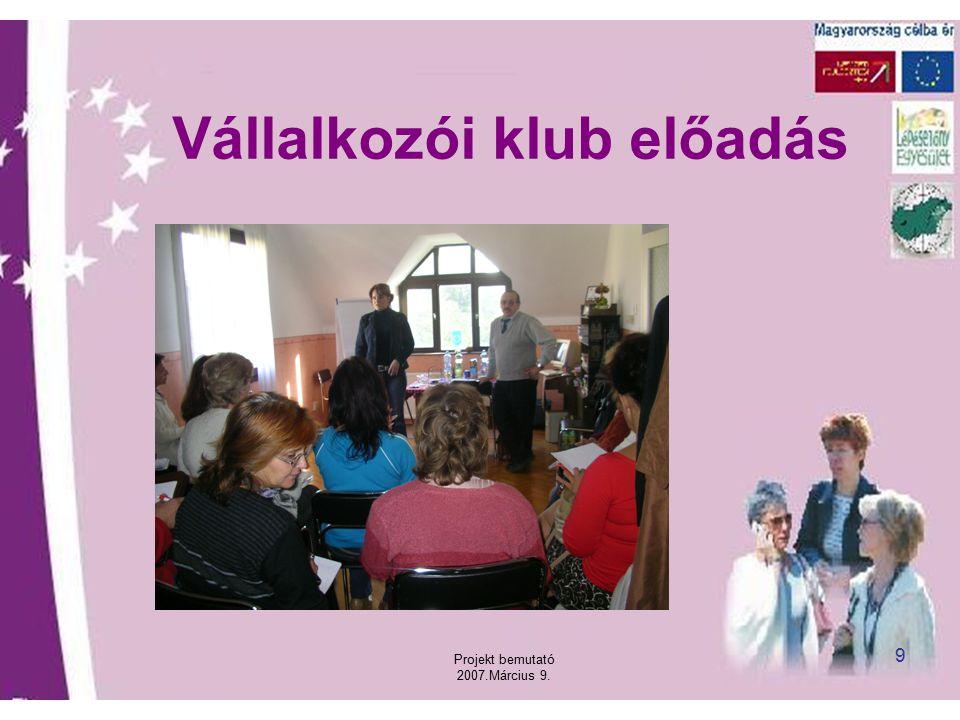 Projekt bemutató 2007.Március 9. 9 Vállalkozói klub előadás