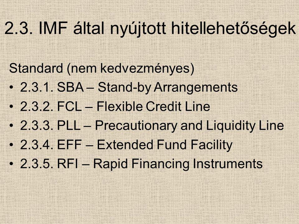 2.3. IMF által nyújtott hitellehetőségek Standard (nem kedvezményes) 2.3.1. SBA – Stand-by Arrangements 2.3.2. FCL – Flexible Credit Line 2.3.3. PLL –