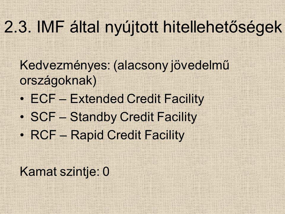 2.3. IMF által nyújtott hitellehetőségek Kedvezményes: (alacsony jövedelmű országoknak) ECF – Extended Credit Facility SCF – Standby Credit Facility R