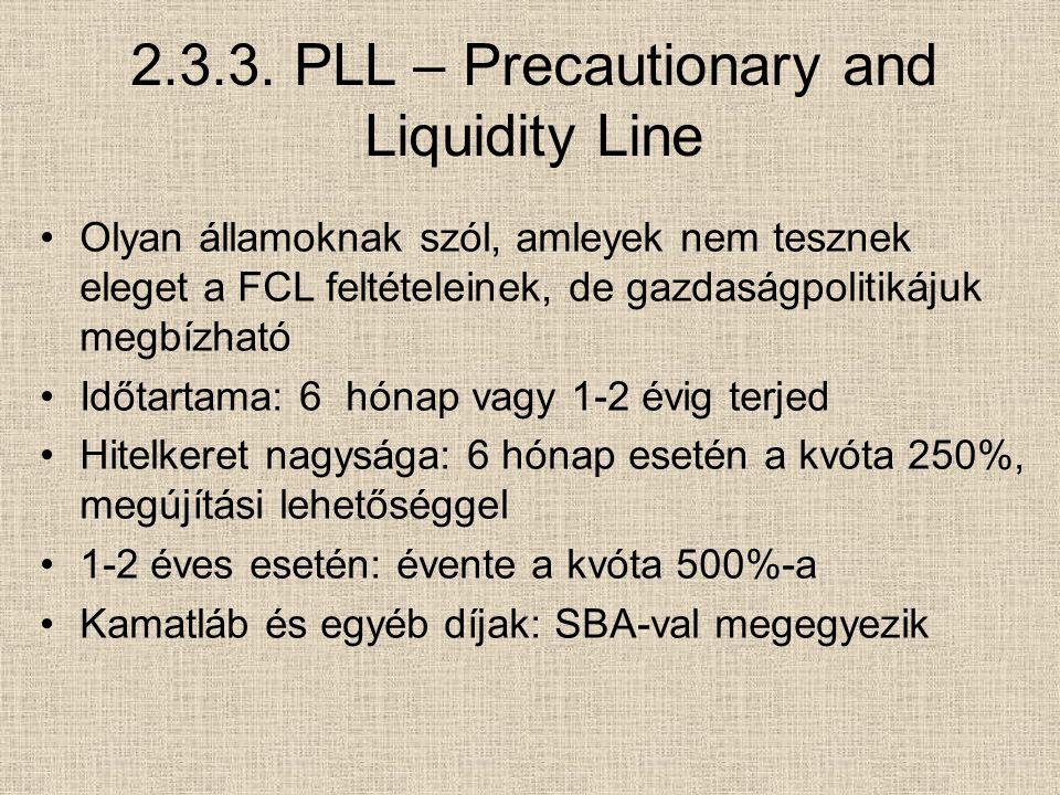 2.3.3. PLL – Precautionary and Liquidity Line Olyan államoknak szól, amleyek nem tesznek eleget a FCL feltételeinek, de gazdaságpolitikájuk megbízható