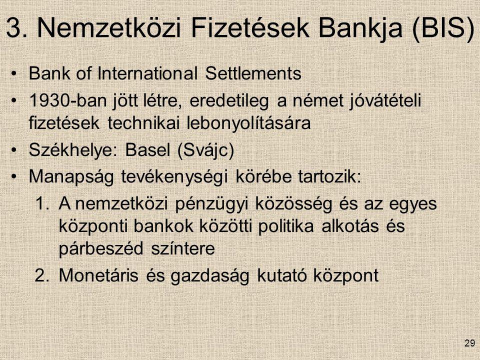 3. Nemzetközi Fizetések Bankja (BIS) 29 Bank of International Settlements 1930-ban jött létre, eredetileg a német jóvátételi fizetések technikai lebon