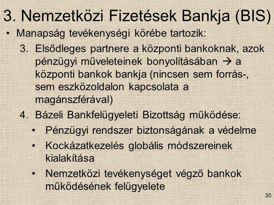 3. Nemzetközi Fizetések Bankja (BIS) 30 Manapság tevékenységi körébe tartozik: 3.Elsődleges partnere a központi bankoknak, azok pénzügyi műveleteinek
