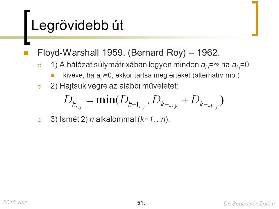 2010. ősz Dr. Sebestyén Zoltán 51. Legrövidebb út Floyd-Warshall 1959. (Bernard Roy) – 1962.  1) A hálózat súlymátrixában legyen minden a i,j =∞ ha a