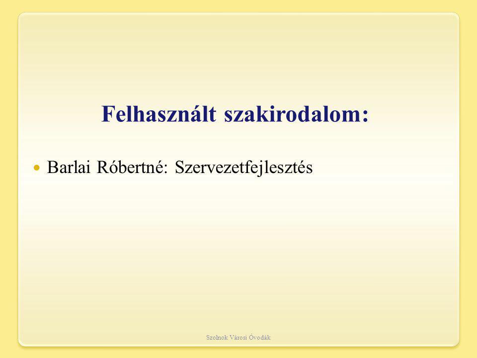 Felhasznált szakirodalom: Barlai Róbertné: Szervezetfejlesztés Szolnok Városi Óvodák