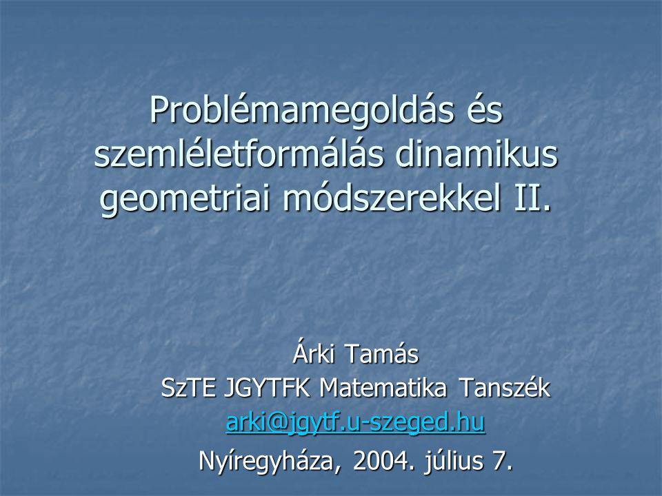 Problémamegoldás és szemléletformálás dinamikus geometriai módszerekkel II. Árki Tamás SzTE JGYTFK Matematika Tanszék arki@jgytf.u-szeged.hu Nyíregyhá